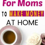 a cup of tea on a white table with a bouquet of cream and pink roses on the side. On the top of the image a sign in yellow, fuchsia and black letters that say 8 side hustle ideas for moms to make money at home.