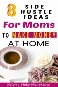 white surface with a cup of tea over and a bouquet of pink and cream roses on one side and a sign on the top with black, pink and yellow letters that says 8 side hustle ideas for moms to make money at home.